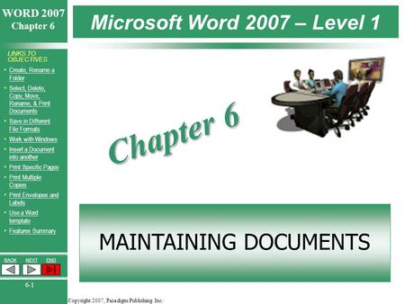Copyright 2007, Paradigm Publishing Inc. WORD 2007 Chapter 6 BACKNEXTEND 6-1 LINKS TO OBJECTIVES Create, Rename a FolderCreate, Rename a Folder Select,