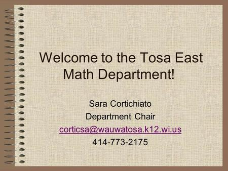 Welcome to the Tosa East Math Department! Sara Cortichiato Department Chair 414-773-2175.