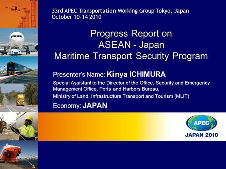 33rd APEC Transportation Working Group Tokyo, Japan October 10-14 2010 Presenter's Name: Kinya ICHIMURA Special Assistant to the Director of the Office,