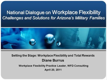 National Dialogue on Workplace Flexibility Challenges and Solutions for Arizona's Military Families Setting the Stage: Workplace Flexibility and Total.