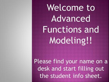 Welcome to Advanced Functions and Modeling!! Please find your name on a desk and start filling out the student info sheet.