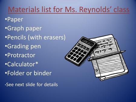 Materials list for Ms. Reynolds' class Paper Graph paper Pencils (with erasers) Grading pen Protractor Calculator* Folder or binder * See next slide for.