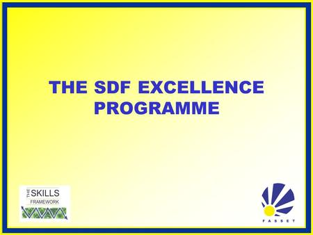 THE SDF EXCELLENCE PROGRAMME. WHAT IS THE SDF EXCELLENCE PROGRAMME? Each SDF's responsibility is to ensure that their organisation's skills development.