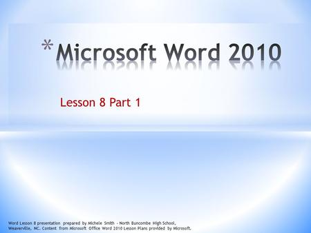 Lesson 8 Part 1 Word Lesson 8 presentation prepared by Michele Smith – North Buncombe High School, Weaverville, NC. Content from Microsoft Office Word.
