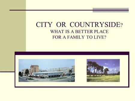 CITY OR COUNTRYSIDE ? WHAT IS A BETTER PLACE FOR A FAMILY TO LIVE?