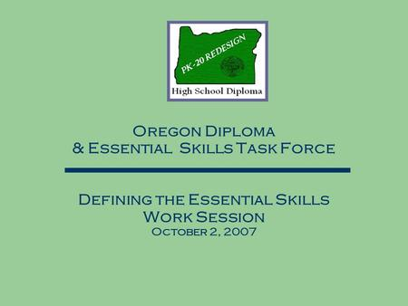 Oregon Diploma & Essential Skills Task Force Defining the Essential Skills Work Session October 2, 2007.