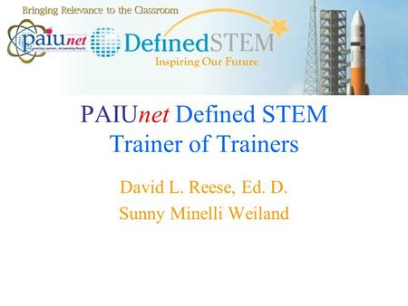 PAIUnet Defined STEM Trainer of Trainers David L. Reese, Ed. D. Sunny Minelli Weiland.