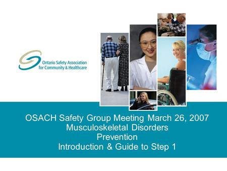 OSACH Safety Group Meeting March 26, 2007 Musculoskeletal Disorders Prevention Introduction & Guide to Step 1.