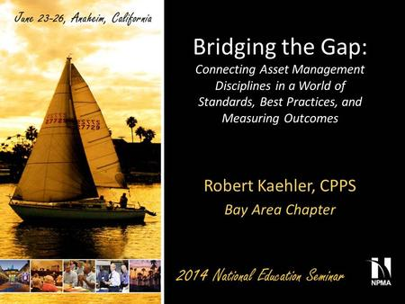 Bridging the Gap: Connecting Asset Management Disciplines in a World of Standards, Best Practices, and Measuring Outcomes Robert Kaehler, CPPS Bay Area.