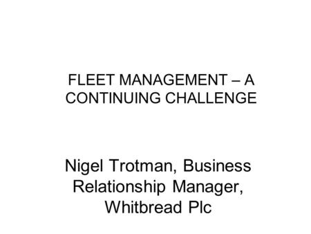 FLEET MANAGEMENT – A CONTINUING CHALLENGE Nigel Trotman, Business Relationship Manager, Whitbread Plc.