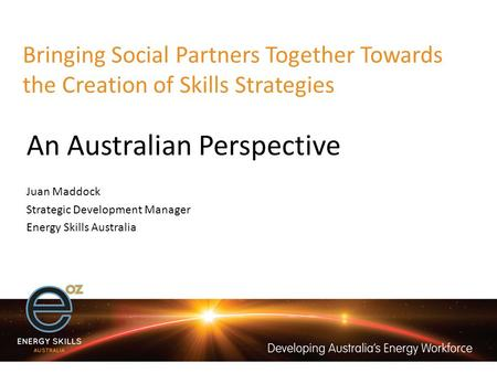 Bringing Social Partners Together Towards the Creation of Skills Strategies An Australian Perspective Juan Maddock Strategic Development Manager Energy.