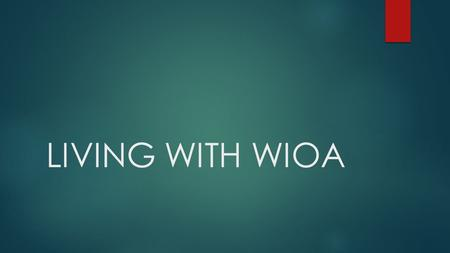 LIVING WITH WIOA.  WIA= Workforce Investment ACT  WIOA= Workplace Innovation and Opportunity Act (July 2014)