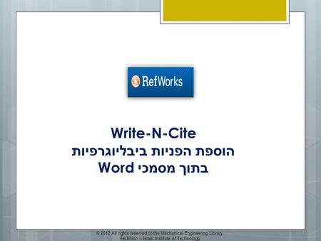 Write-N-Cite הוספת הפניות ביבליוגרפיות בתוך מסמכי Word © 2012 All rights reserved to the Mechanical Engineering Library, Technion – Israel Institute of.