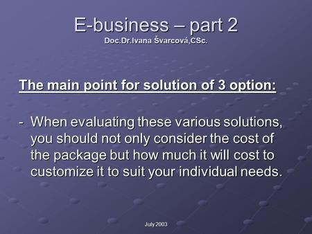 July 2003 E-business – part 2 Doc.Dr.Ivana Švarcová,CSc. The main point for solution of 3 option: -When evaluating these various solutions, you should.