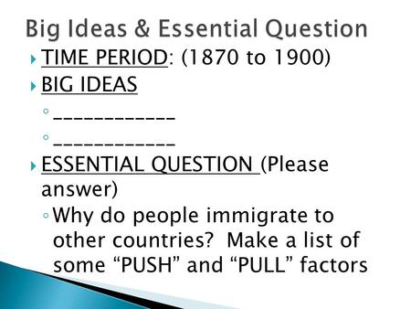  TIME PERIOD: (1870 to 1900)  BIG IDEAS ◦ ____________  ESSENTIAL QUESTION (Please answer) ◦ Why do people immigrate to other countries? Make a list.