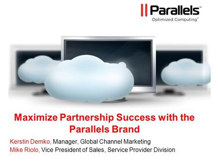 Maximize Partnership Success with the Parallels Brand Kerstin Demko, Manager, Global Channel Marketing Mike Riolo, Vice President of Sales, Service Provider.