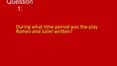 Question 1: During what time period was the play Romeo and Juliet written?