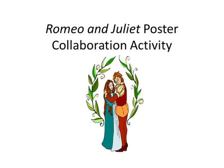 Romeo and Juliet Poster Collaboration Activity. Objective: Create and present a graphic organizer (poster )highlighting the plot, characters, themes/motifs,