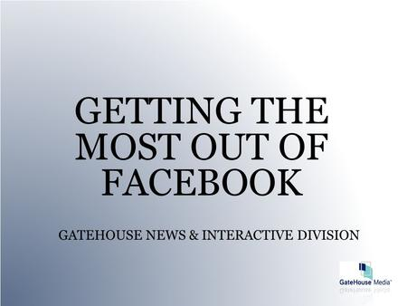 GATEHOUSE NEWS & INTERACTIVE DIVISION GETTING THE MOST OUT OF FACEBOOK.