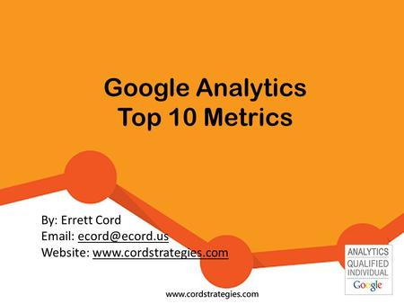Google Analytics Top 10 Metrics By: Errett Cord   Website: