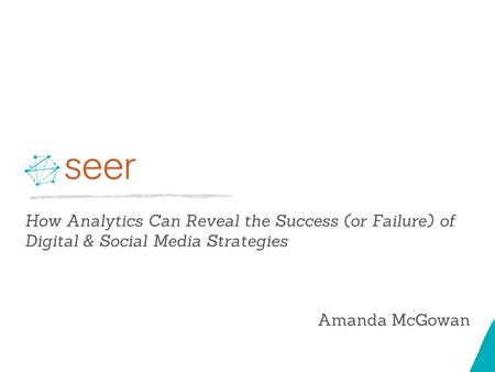 How Analytics Can Reveal the Success (or Failure) of Digital & Social Media Strategies Amanda McGowan.