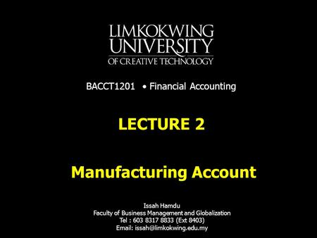Manufacturing Account LECTURE 2 Issah Hamdu Faculty of Business Management and Globalization Tel : 603 8317 8833 (Ext 8403)