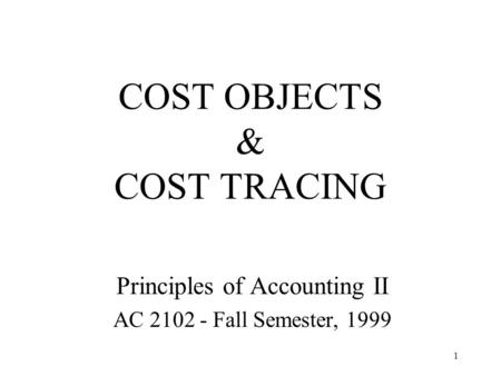 1 COST OBJECTS & COST TRACING Principles of Accounting II AC 2102 - Fall Semester, 1999.
