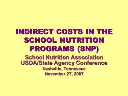 INDIRECT COSTS IN THE SCHOOL NUTRITION PROGRAMS (SNP) School Nutrition Association USDA/State Agency Conference Nashville, Tennessee November 27, 2007.