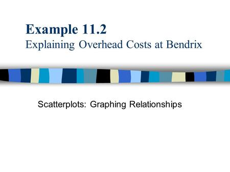 Example 11.2 Explaining Overhead Costs at Bendrix Scatterplots: Graphing Relationships.