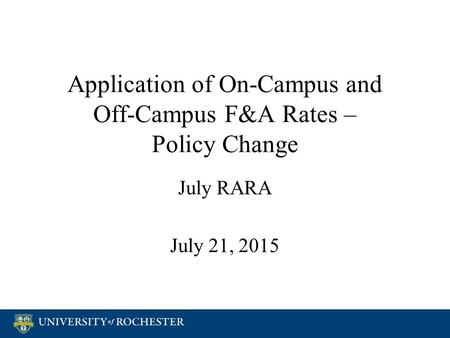 Application of On-Campus and Off-Campus F&A Rates – Policy Change July RARA July 21, 2015 July RARA July 21, 2015.