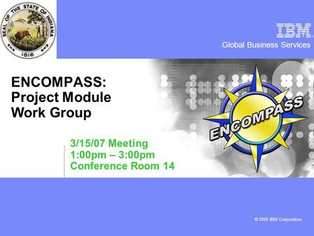 Global Business Services © 2006 IBM Corporation ENCOMPASS: Project Module Work Group 3/15/07 Meeting 1:00pm – 3:00pm Conference Room 14.