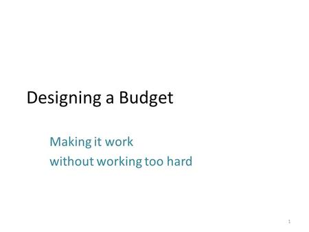 Designing a Budget Making it work without working too hard 1.