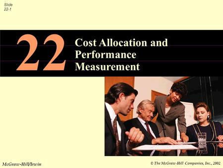 © The McGraw-Hill Companies, Inc., 2002 Slide 22-1 McGraw-Hill/Irwin 22 Cost Allocation and Performance Measurement.