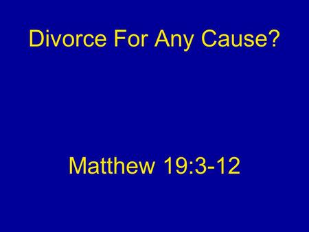 Divorce For Any Cause? Matthew 19:3-12. Not A New Question Asked of Jesus (vv. 3-6) Silenced His enemies (vv. 7-9) Silenced them.