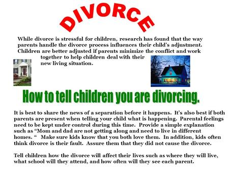 While divorce is stressful for children, research has found that the way parents handle the divorce process influences their child's adjustment. Children.