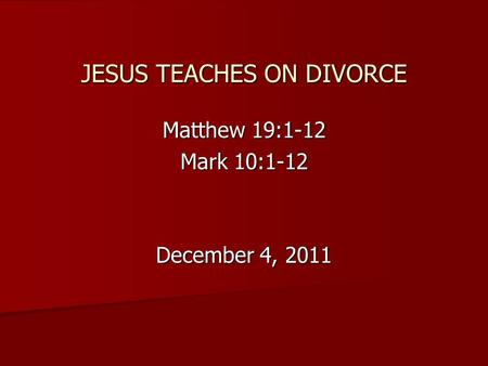 JESUS TEACHES ON DIVORCE Matthew 19:1-12 Mark 10:1-12 December 4, 2011.