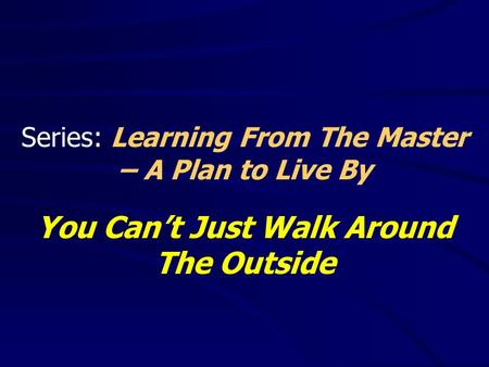 Series: Learning From The Master – A Plan to Live By You Can't Just Walk Around The Outside.