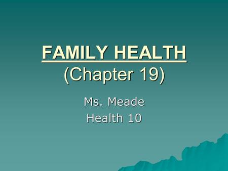 FAMILY HEALTH (Chapter 19) Ms. Meade Health 10. Family   a group of people who are related by blood, adoption, marriage, or have a desire for mutual.
