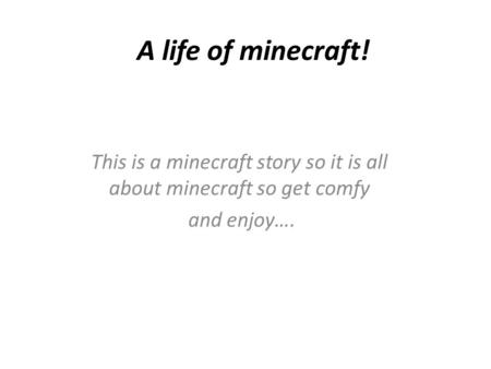 A life of minecraft! This is a minecraft story so it is all about minecraft so get comfy and enjoy….