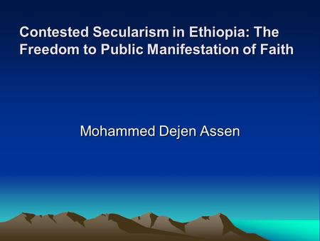 Contested Secularism in Ethiopia: The Freedom to Public Manifestation of Faith Mohammed Dejen Assen.