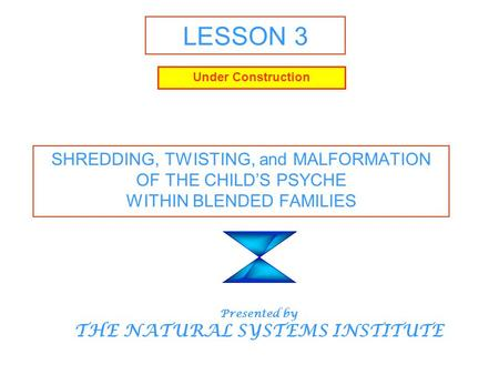 LESSON 3 SHREDDING, TWISTING, and MALFORMATION OF THE CHILD'S PSYCHE WITHIN BLENDED FAMILIES Presented by THE NATURAL SYSTEMS INSTITUTE Under Construction.