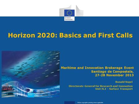 Horizon 2020: Basics and First Calls Ronald Vopel Directorate-General for Research and Innovation Unit H.2 – Surface Transport Maritime and Innovation.