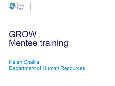 GROW Mentee training Helen Challis Department of Human Resources.
