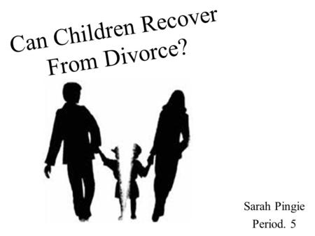 Can Children Recover From Divorce? Sarah Pingie Period. 5.
