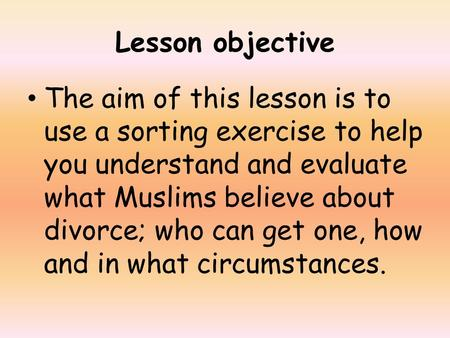 Lesson objective The aim of this lesson is to use a sorting exercise to help you understand and evaluate what Muslims believe about divorce; who can get.