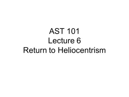 AST 101 Lecture 6 Return to Heliocentrism. What needs explaining Phases of the moon Diurnal motion of the Sun Annual motions of the stars Inferior planets.