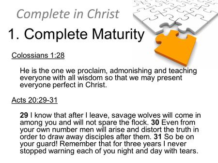 Complete in Christ 1. Complete Maturity Colossians 1:28 He is the one we proclaim, admonishing and teaching everyone with all wisdom so that we may present.