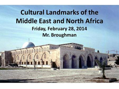Cultural Landmarks of the Middle East and North Africa Friday, February 28, 2014 Mr. Broughman.