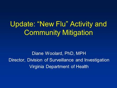 "Update: ""New Flu"" Activity and Community Mitigation Diane Woolard, PhD, MPH Director, Division of Surveillance and Investigation Virginia Department of."