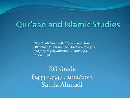 "KG Grade (1433-1434), 2012/2013 Samia Ahmadi ""Say (O Muhammad), 'If you should love Allah then follow me, (so) Allah will love you and forgive you your."